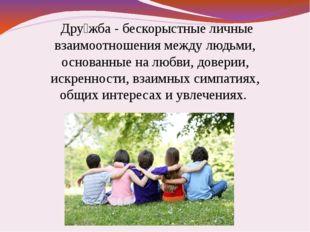 Дру́жба - бескорыстные личные взаимоотношения между людьми, основанные на лю