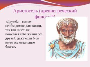 Аристотель (древнегреческий философ) «Дружба – самое необходимое для жизни, т