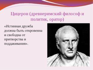 Цицерон (древнеримский философ и политик, оратор) «Истинная дружба должна быт