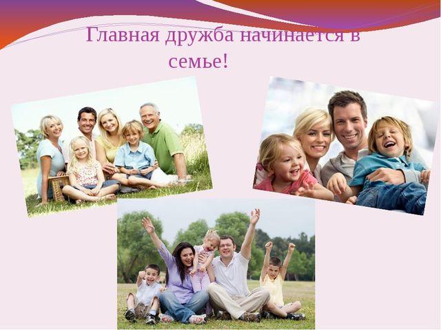 Главная дружба начинается в семье!