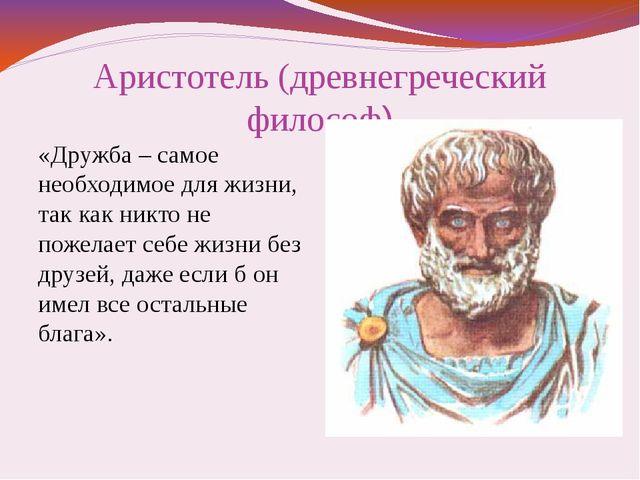 Аристотель (древнегреческий философ) «Дружба – самое необходимое для жизни, т...