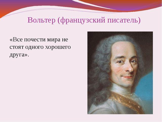 Вольтер (французский писатель) «Все почести мира не стоят одного хорошего дру...