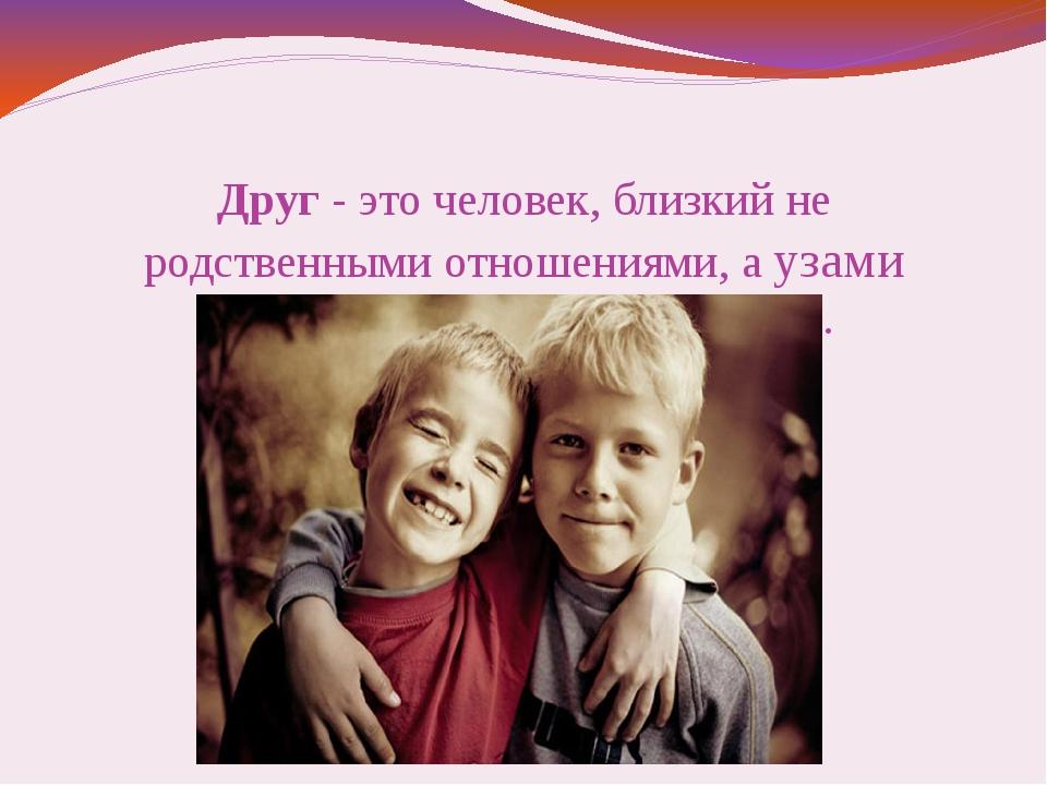 Друг - это человек, близкий не родственными отношениями, а узами дружбы: дове...