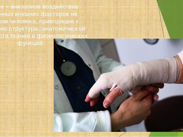 Травма – внезапное воздействие различных внешних факторов на организм челове...