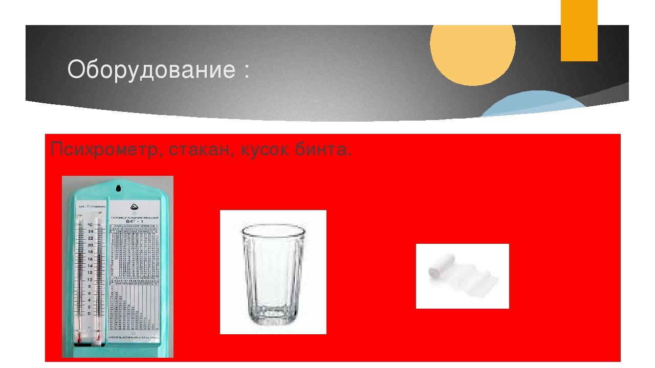 Оборудование : Психрометр, стакан, кусок бинта.