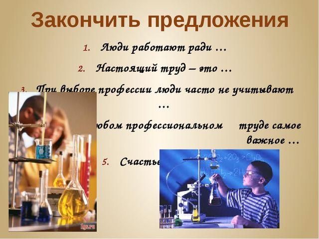 Закончить предложения Люди работают ради … Настоящий труд – это … При выборе...