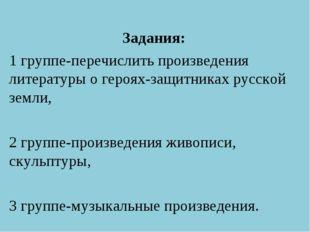 Задания: 1 группе-перечислить произведения литературы о героях-защитниках рус
