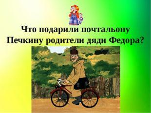 Что подарили почтальону Печкину родители дяди Федора?