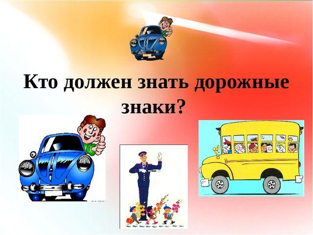 №4 Кто должен знать дорожные знаки? Кто должен знать дорожные знаки?