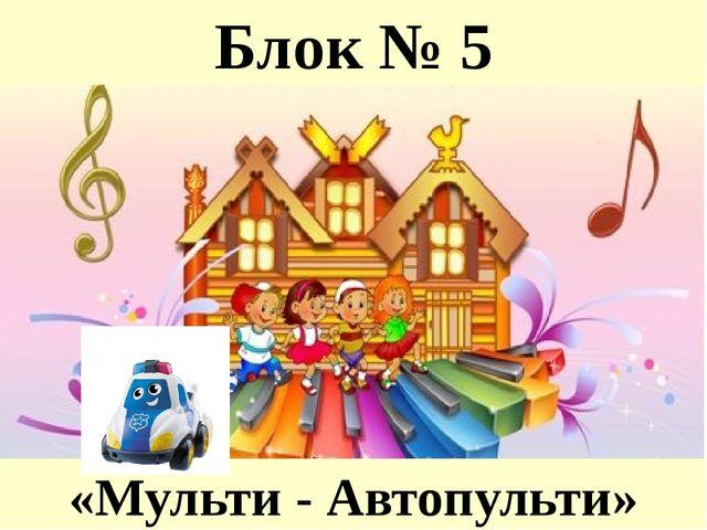 Блок № 5 «Мульти - Автопульти»