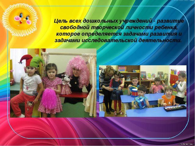 Цель всех дошкольных учреждений - развитие свободной творческой личности ребе...