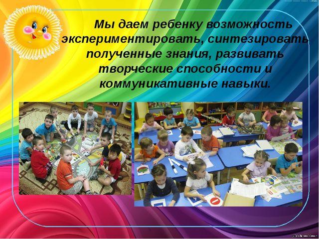 Мы даем ребенку возможность экспериментировать, синтезировать полученные зна...