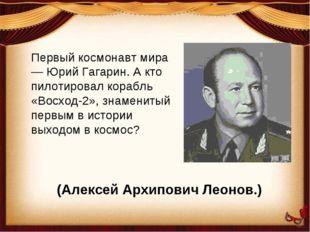 Первый космонавт мира — Юрий Гагарин. А кто пилотировал корабль «Восход-2», з