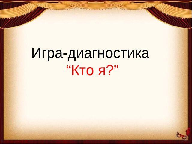 """Игра-диагностика """"Кто я?"""""""