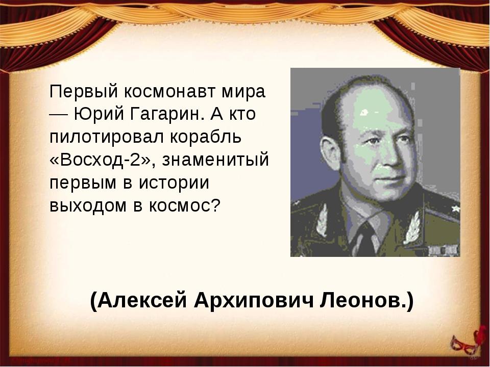 Первый космонавт мира — Юрий Гагарин. А кто пилотировал корабль «Восход-2», з...