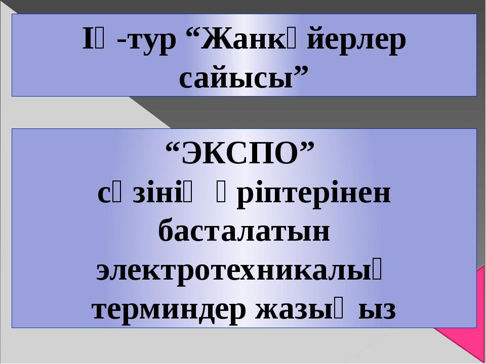 """ІҮ-тур """"Жанкүйерлер сайысы"""" """"ЭКСПО"""" сөзінің әріптерінен басталатын электроте..."""
