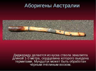 Аборигены Австралии Диджериду делается из куска ствола эвкалипта длиной 1-3 м