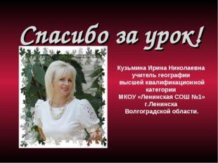 Спасибо за урок!  Кузьмина Ирина Николаевна учитель географии высшей квалиф