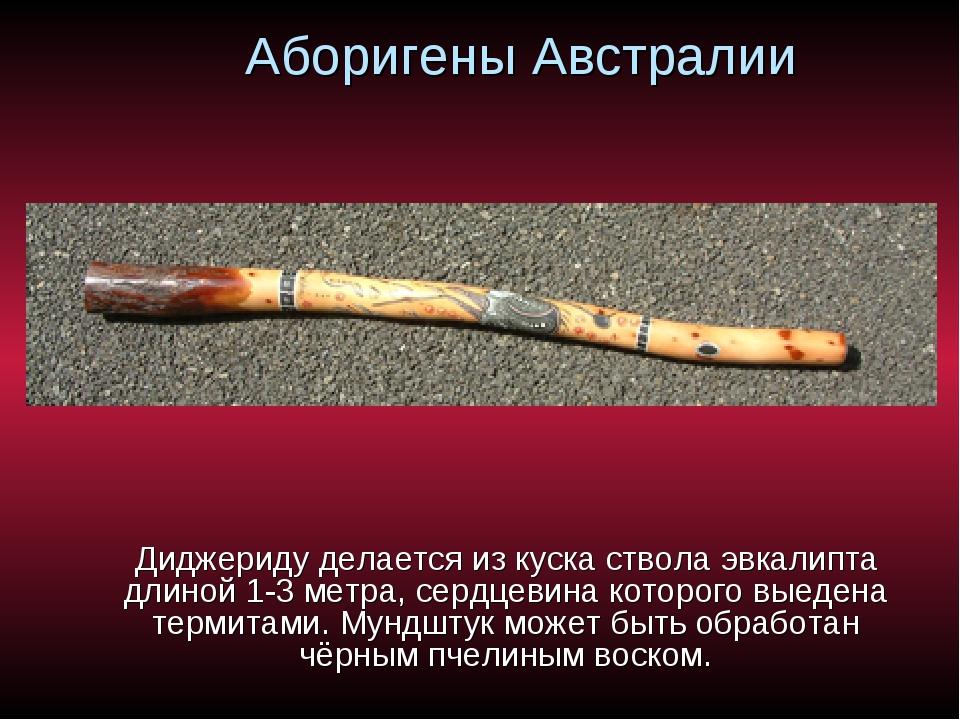 Аборигены Австралии Диджериду делается из куска ствола эвкалипта длиной 1-3 м...