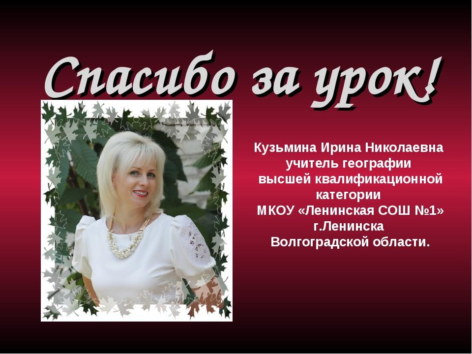 Спасибо за урок!  Кузьмина Ирина Николаевна учитель географии высшей квалиф...