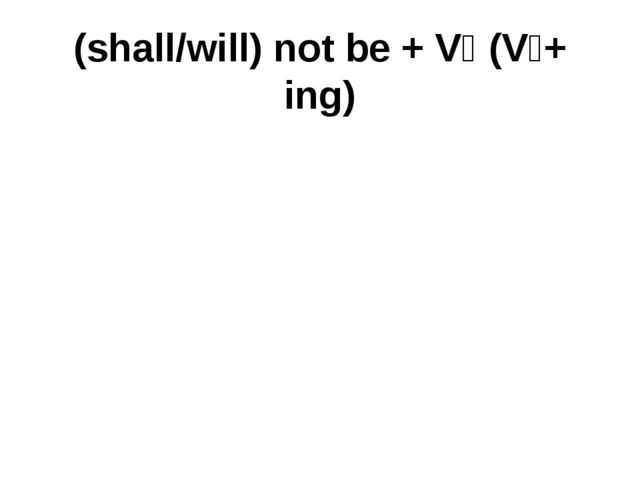(shall/will) not be + V₄ (V₁+ ing)
