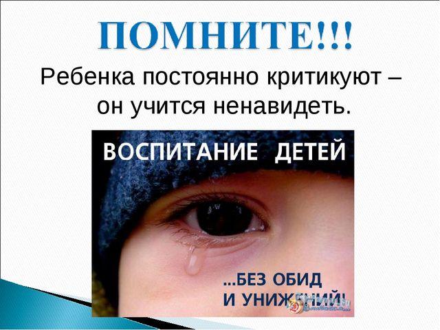 Ребенка постоянно критикуют – он учится ненавидеть.