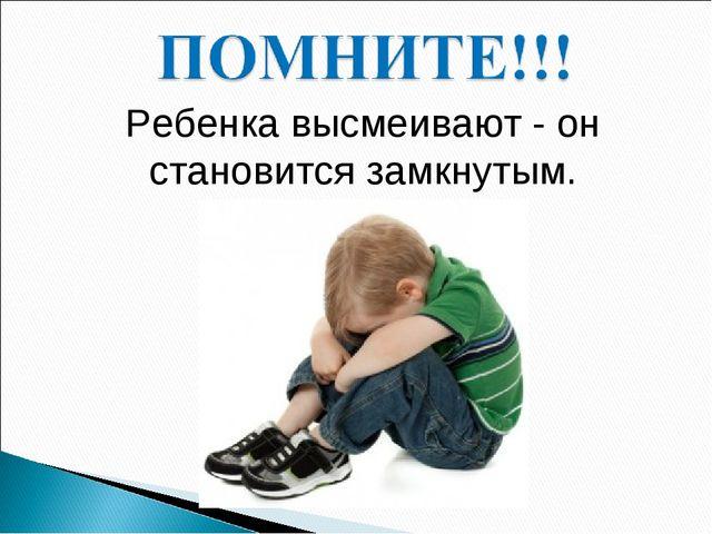 Ребенка высмеивают - он становится замкнутым.