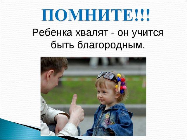 Ребенка хвалят - он учится быть благородным.