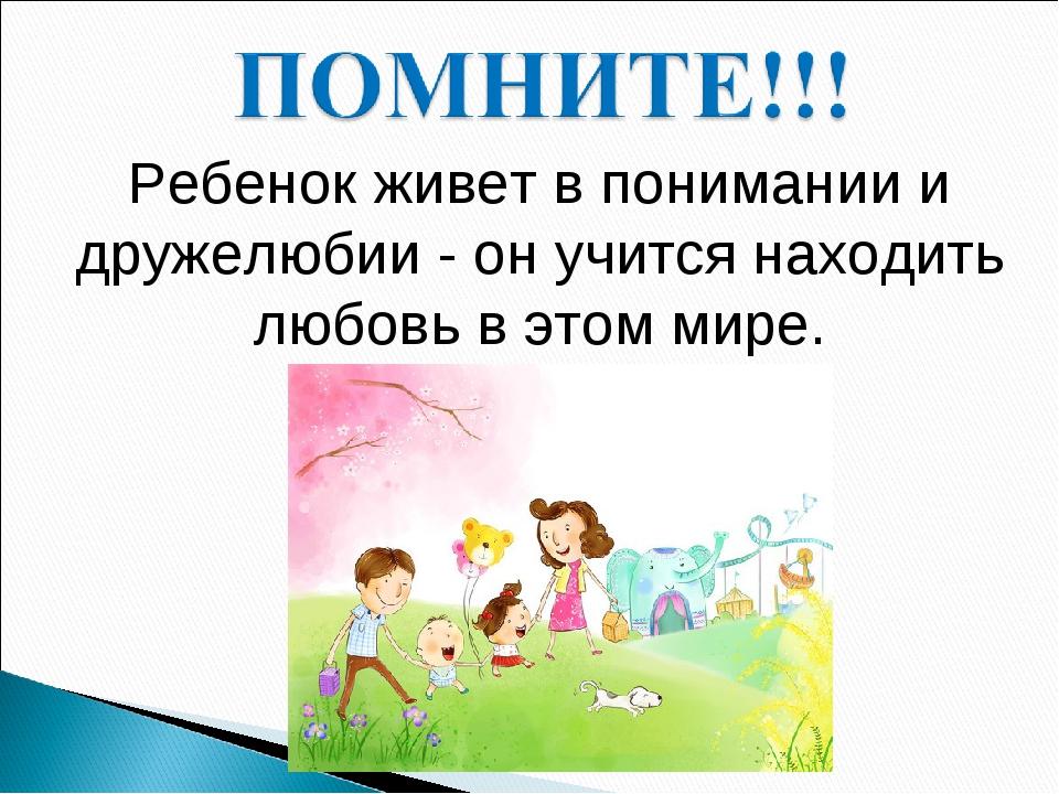Ребенок живет в понимании и дружелюбии - он учится находить любовь в этом мире.