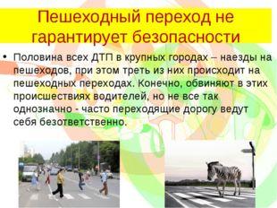 Пешеходный переход не гарантирует безопасности Половина всех ДТП в крупных го