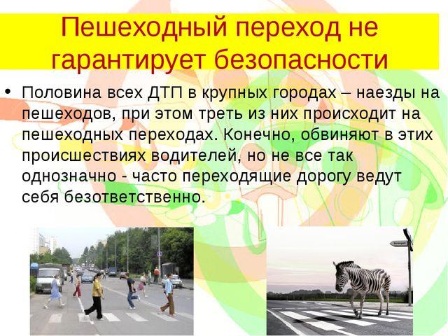 Пешеходный переход не гарантирует безопасности Половина всех ДТП в крупных го...