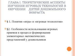 ГЛАВА I.ТЕОРЕТИЧЕСКИЕ АСПЕКТЫ ИЗУЧЕНИЯ ИГРОВЫХ ТЕХНОЛОГИЙ В ОБУЧЕНИИ ДЕТЕЙ Д