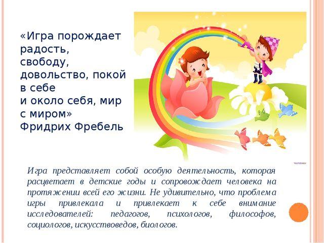 «Игра порождает радость, свободу, довольство, покой в себе и около себя, мир...