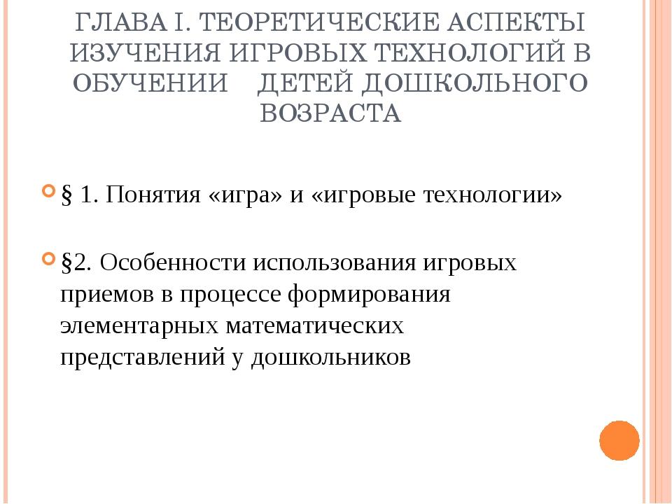 ГЛАВА I.ТЕОРЕТИЧЕСКИЕ АСПЕКТЫ ИЗУЧЕНИЯ ИГРОВЫХ ТЕХНОЛОГИЙ В ОБУЧЕНИИ ДЕТЕЙ Д...