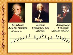 Вольфганг Амадей Моцарт Иоганн Себастьян Бах Людвиг ванн Бетховен ♪ ♪ ♪ ♪ ♪ ♪