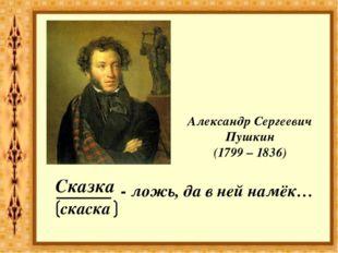 ______ - ложь, да в ней намёк… Сказка Александр Сергеевич Пушкин (1799 – 1836