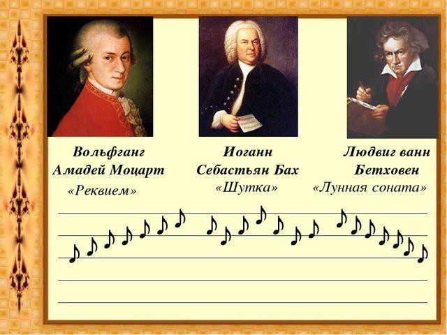 Вольфганг Амадей Моцарт Иоганн Себастьян Бах Людвиг ванн Бетховен ♪ ♪ ♪ ♪ ♪ ♪...