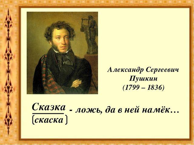 ______ - ложь, да в ней намёк… Сказка Александр Сергеевич Пушкин (1799 – 1836...
