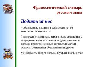 Фразеологический словарь русского зыка Водить за нос - обманывать, вводить в