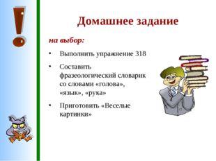Домашнее задание на выбор: Выполнить упражнение 318 Составить фразеологически
