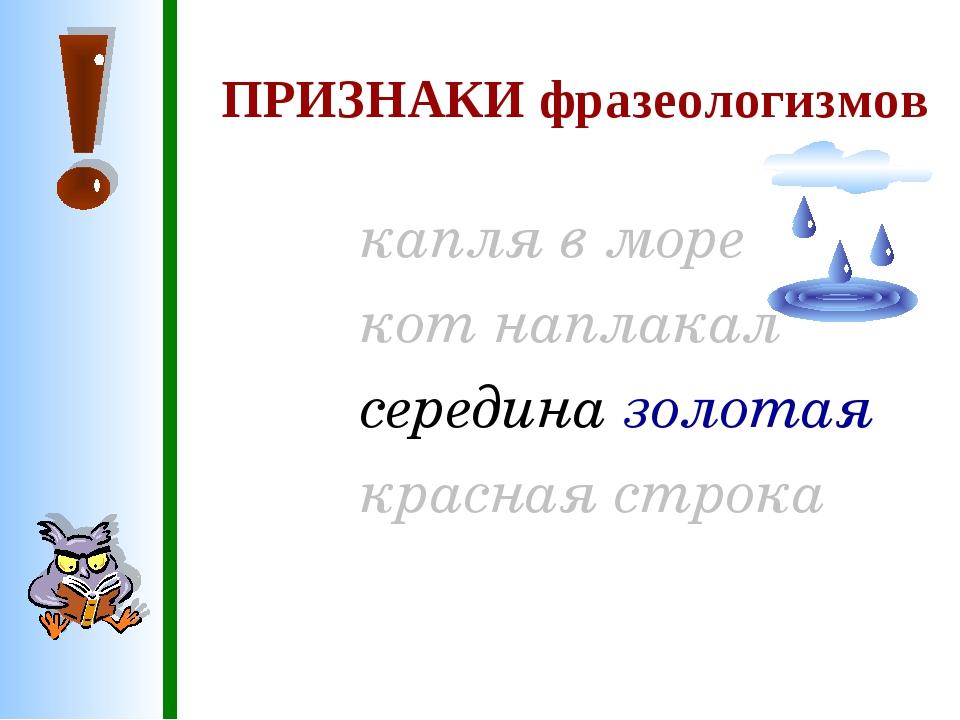 ПРИЗНАКИ фразеологизмов капля в море кот наплакал середина золотая красная с...