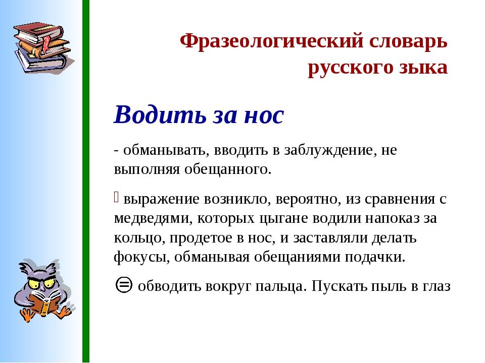 Фразеологический словарь русского зыка Водить за нос - обманывать, вводить в...
