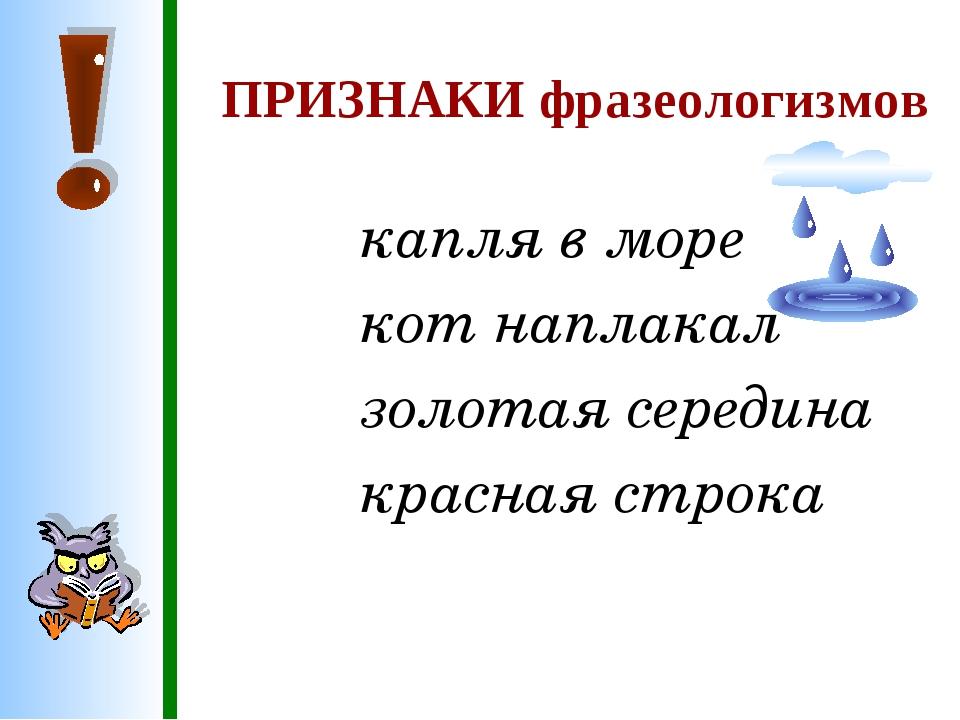 ПРИЗНАКИ фразеологизмов капля в море кот наплакал золотая середина красная с...