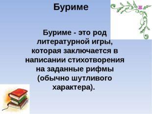 Буриме Буриме - это род литературной игры, которая заключается в написании ст