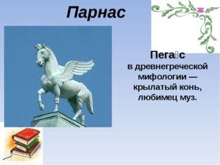 Парнас Пега́с в древнегреческой мифологии— крылатый конь, любимец муз.