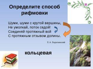 Определите способ рифмовки Шуми, шуми с крутой вершины, Не умолкай, поток сед