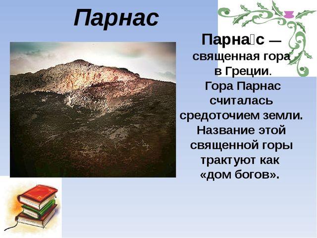 Парнас Парна́с— священная гора в Греции. Гора Парнас считалась средоточием з...
