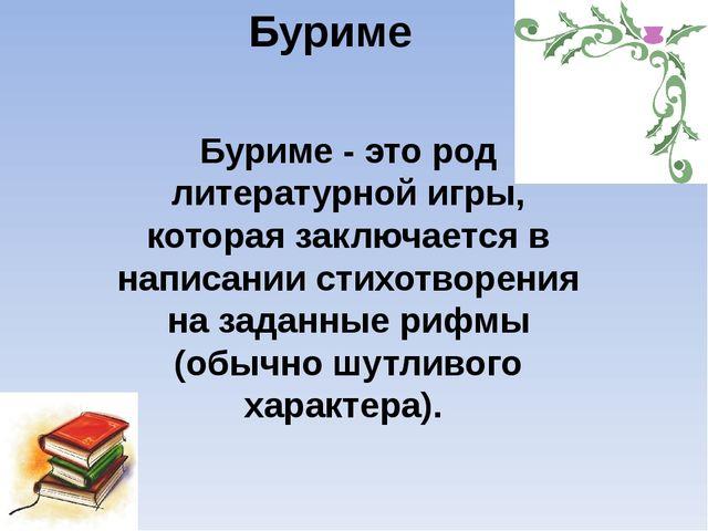 Буриме Буриме - это род литературной игры, которая заключается в написании ст...