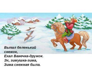 Выпал беленький снежок, Ехал Ванечка-дружок. Эх, зимушка-зима, Зима снежна