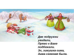 Две подружки увидали, Прямо к Ване подбежали. Эх, зимушка-зима, Зима снежн